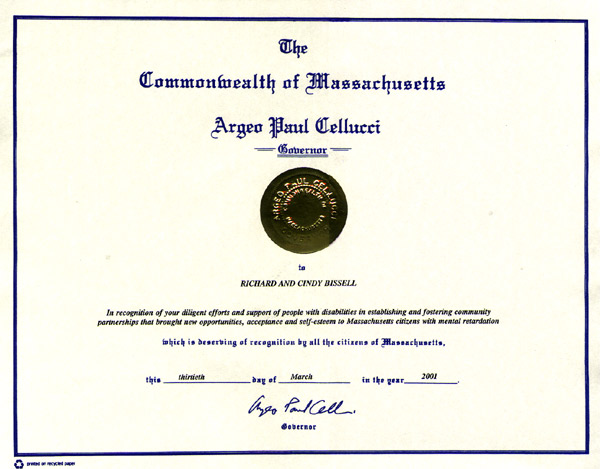 The Commonwealth of Massachusetts Governor Cellucci - Richard and Cindy Bissell In recognition of your diligent efforts and support of people with disabilities in establishing and fostering community partnerships that brought new opportunities, acceptance and self-esteem to Massachusetts citizens with mental retardation.