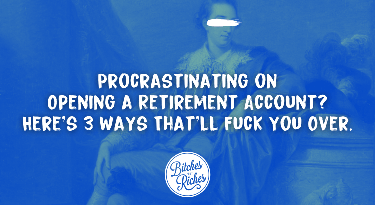 Procrastinating on opening a retirement account? Here's 3 ways that'll fuck you over.