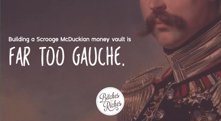 Building a Scrooge McDuckian money vault is too gauche.