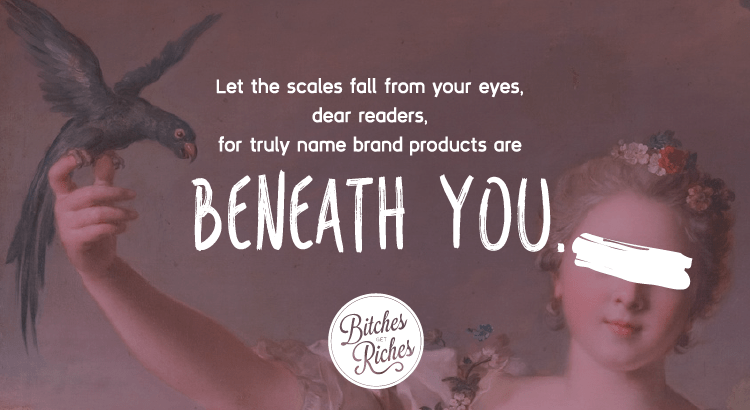 Let the scales fall from your eyes, dear readers, for truly name brand products are beneath you.