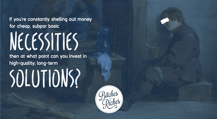 If you're constantly shilling out money for cheap, subpar necessities then at what point can you invest in high-quality, long-term solutions?