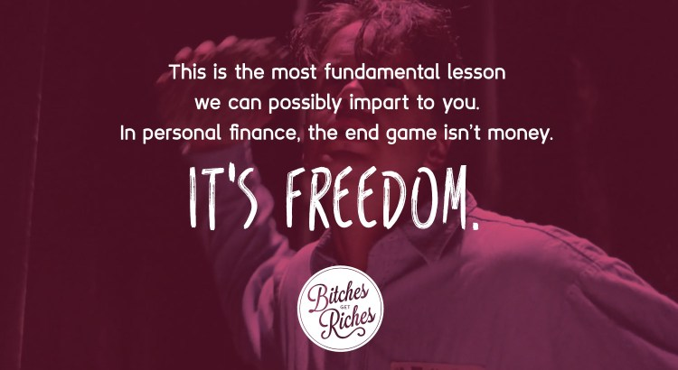 This is the most fundamental lesson we can teach you. In personal finance, the end game isn't money. It's freedom.