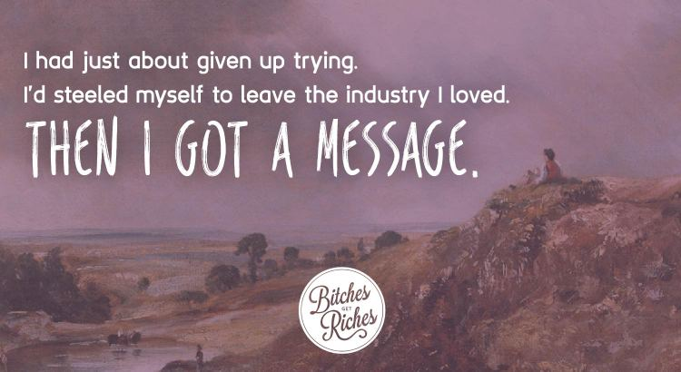 I had just about given up trying. I'd steeled myself to leave the industry I loved. Then I got a message.