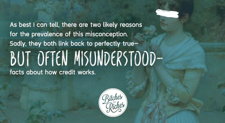 As best I can tell, there are two likely reasons for the prevalence of this misconception. Sadly, they both link back to perfectly true, but often misunderstood, facts about how credit works.