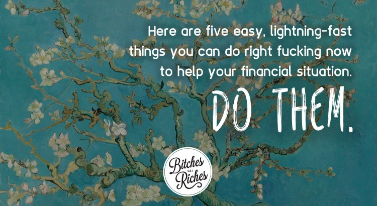 Here are five easy, lightning-fast things you can do right fucking now to help your financial situation. DO THEM.