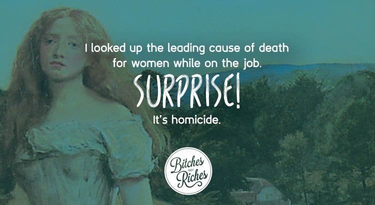 I looked up the leading cause of death for women on the job. It's homicide.