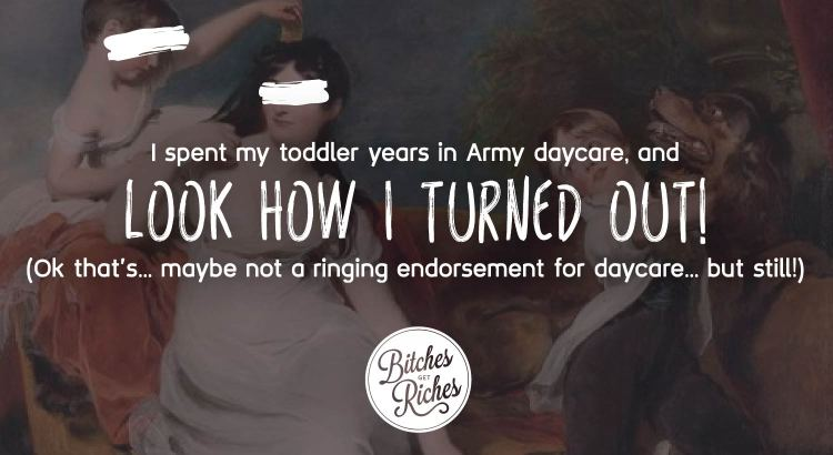 I spent my toddler years in Army daycare, and look how I turned out!