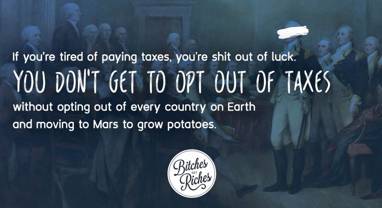 If you're tired of paying taxes, you're shit out of luck.