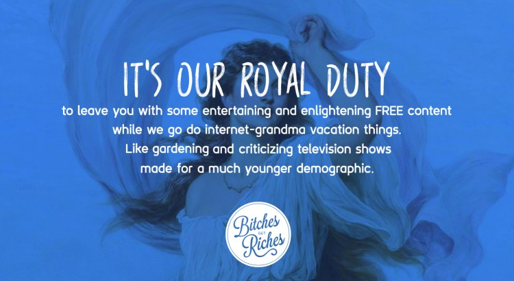 It's our royal duty to provide you with some entertaining and enlightening free content while we go do internet-grandma vacation things.