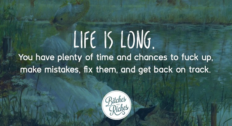 Life is long. YOu have plenty of time and chances to make mistakes, fix them, and get back on track.