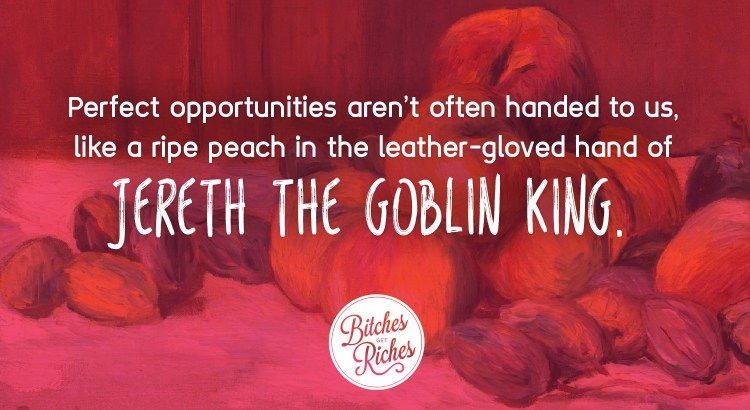 Perfect opportunities aren't often handed to you, like a ripe peach from the leather-gloved hand of Jereth the Goblin King.