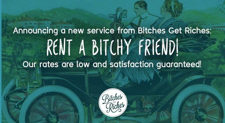 Announcing a new service from Bitches Get Riches: rent a bitchy friend!