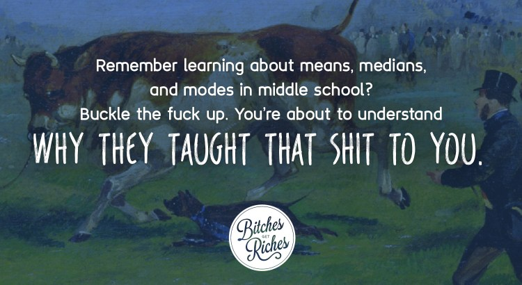 Remember learning about means, medians, and modes in middle school? You're about to understand why they taught that shit to you.