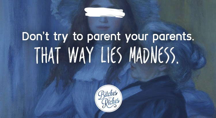Don't try to parent your parents. That way lies madness.