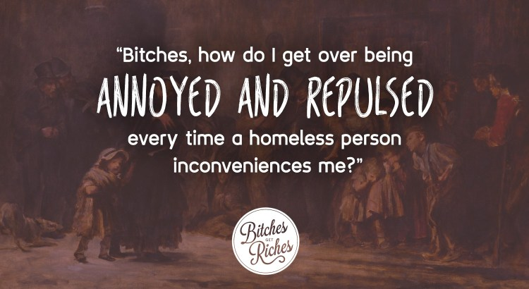 """Bitches, how do I get over being annoyed and repulsed every time a homeless person inconveniences me?"""