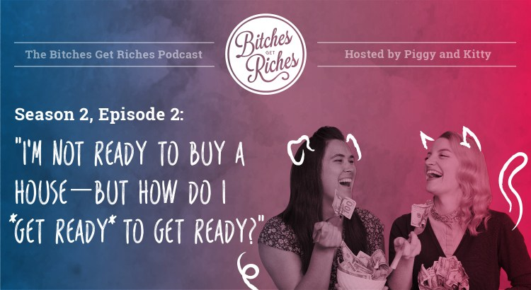 "S02E02: ""I'm not ready to buy a house---but how do I *get ready* to get ready?"""
