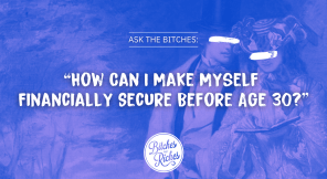 Ask the Bitches: How Can I Make Myself Financially Secure Before Age 30?