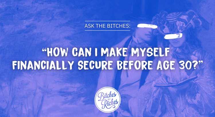 """Ask the Bitches: """"How Can I Make Myself Financially Secure Before Age 30?"""""""