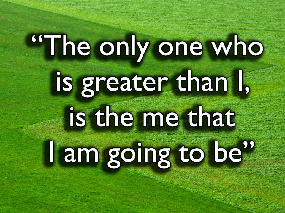 """The only one who is greater than I, is the me that I am going to be."""