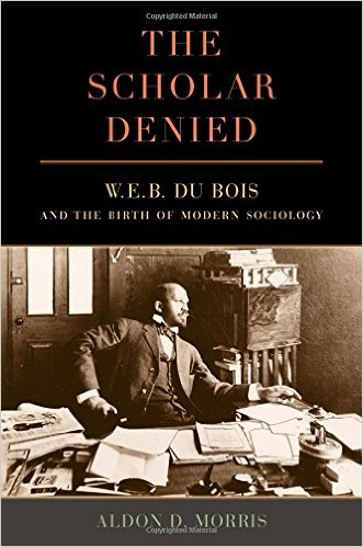 The Scholar Denied: W.E.B. DuBois and the Birth of Modern Sociology by Aldon D. Morris