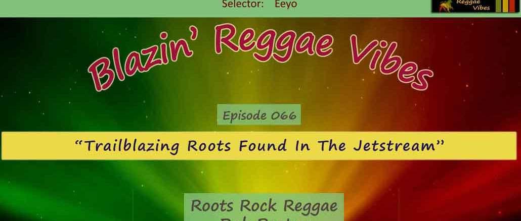 Blazin' Reggae Vibes - Ep. 066 - Trailblazing Roots Found In The Jet Stream