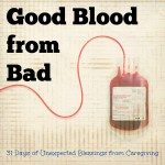 Good Blood from Bad – Unexpected Blessings from Caregiving