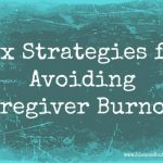 Take Care of Yourself: Six Ways to Avoid Caregiver Burnout