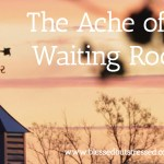 The Ache of the Waiting Room