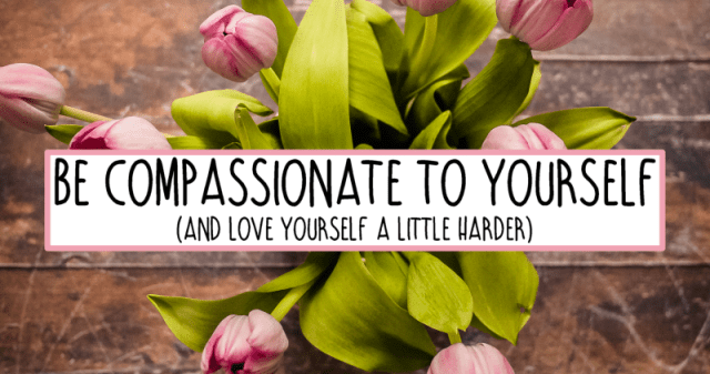 Compassion: Be Nicer to Yourself. Forgive Yourself.