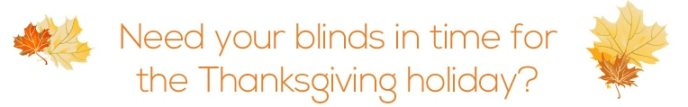 Get your blinds by thanksgiving - guaranteed!