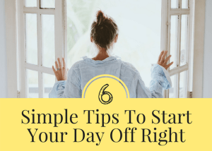 6 simple tips to start your day off in a more productive, positive way.