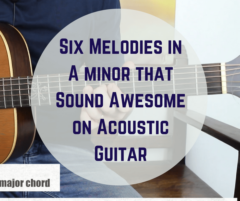 Six Melodies in A minor that Sound Awesome on Acoustic Guitar