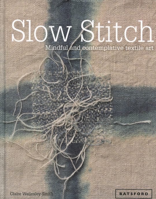 Wellesley-Smith, Claire. Slow Stitch: mindful and contemplative textile art. London: Batsford, c2015.