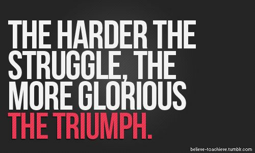 The harder the struggle the more glorious the triumph.