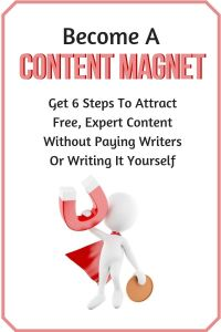 Become a Content Magnet - Attract Free, Expert Content Without Paying Writers Or Writing It Yourself