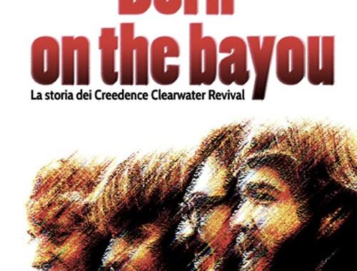 Born On The Bayou. La storia dei Creedence Clearwater Revival copertina libro