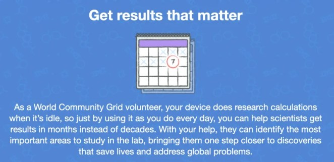 An image of a calendar with the text: Get results that matter. As a World Community Grid volunteer, your device does research calculations when it's idle, so just by using it as. you do every dat you can help scientists get results in months instead of decades. With your help, they can identify the most important areas to study in the lab, bringing them one step closer to discoveries that save lives and address global problems.