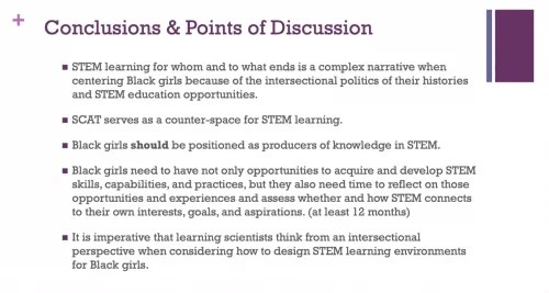 """Dr Jakita Thomas presents a slide: """"Conclusions and points of discussion: STEM learning for whom and to what ends is a complex narrative when centering Black girls because of the intersectional politics of their histories and STEM education opportunities. SCAT serves as a counter-space for STEM learning. Black girls should be positioned as producers of knowledge in STEM. Black girls need to have not only opportunities to acquire and develop STEM skills, capabilities and practices, but they also need time to reflect on those opportunities and experiences and assess whether and how STEM connects to their own interests, goals and aspirations (at least 12 months). It is imperative that learning scientists think from an intersectional perspective when considering how to design STEM learning environments for Black girls."""""""