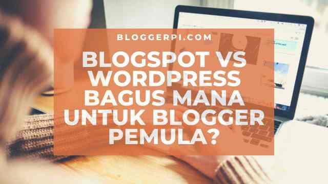 Platform Blogger VS WordPress Bagus Mana Untuk Blogger Pemula? Temukan jawabannya di tulisan ini!