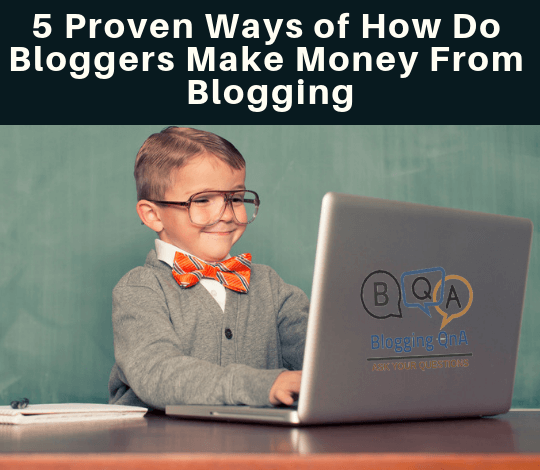 how do bloggers make money from blogging-5 Proven Ways