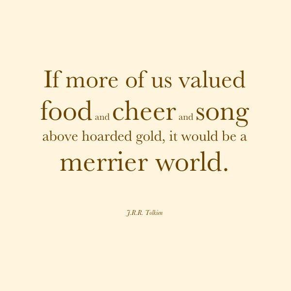 """If more of us valued food and cheer and song above hoarded gold, it would be a merrier world.""—J.R.R. Tolkien"