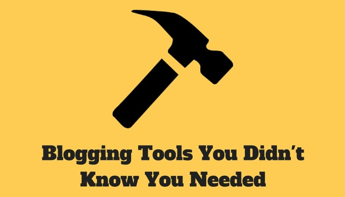 Bloggers: Here are the 7 Tools You Didn't Know You Needed