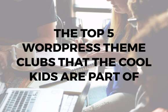 The Top 5 WordPress Theme Clubs that the Cool Kids are Part of