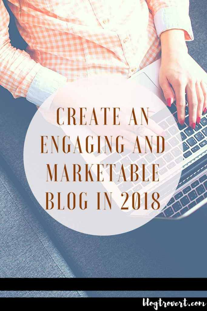 4 INCREDIBLE WAYS TO CREATE AN ENGAGING AND MARKETABLE BLOG IN 2018