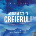 Joe Dispenza – Antreneaza-ti creierul! Ed.2
