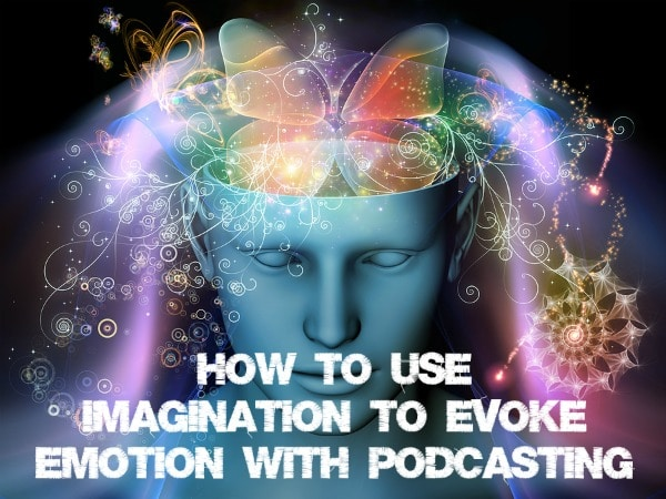 How to Use Imagination to Evoke Emotion with Podcasting ...