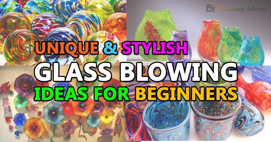 Unique Stylish Glass Blowing Ideas For Beginners
