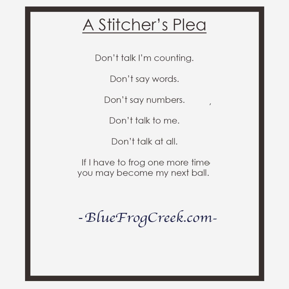 A stitchers Plea Don't talk I'm counting. Don't say words. Don't say numbers. Don't talk to me. Don't talk at all. If I have to frog one more time, you may become my next ball.