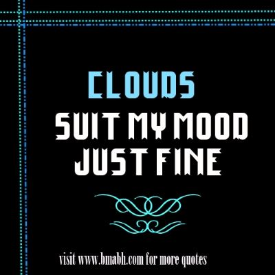 Beautiful Cloud Quotes with pictures on www.bmabh.com -Clouds suit my mood just fine