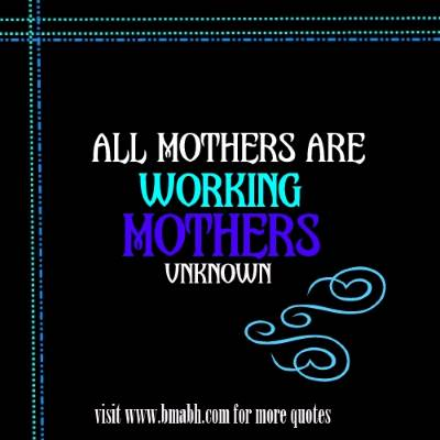 Inspirational mother quotes sayings picture on www.bmabh.com -All mothers are working mothers
